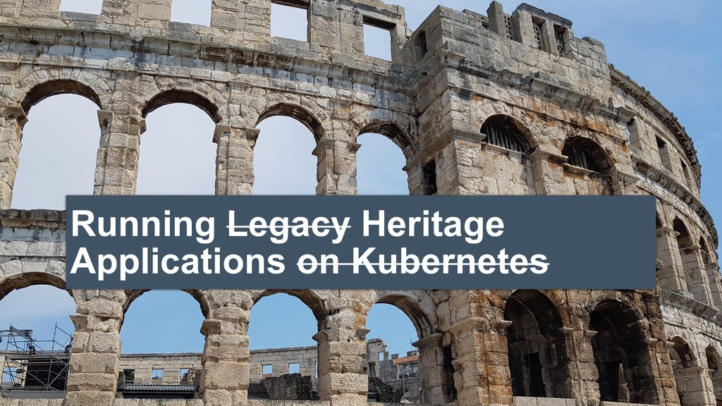 Running Legacy Heritage Applications on Kuberne...