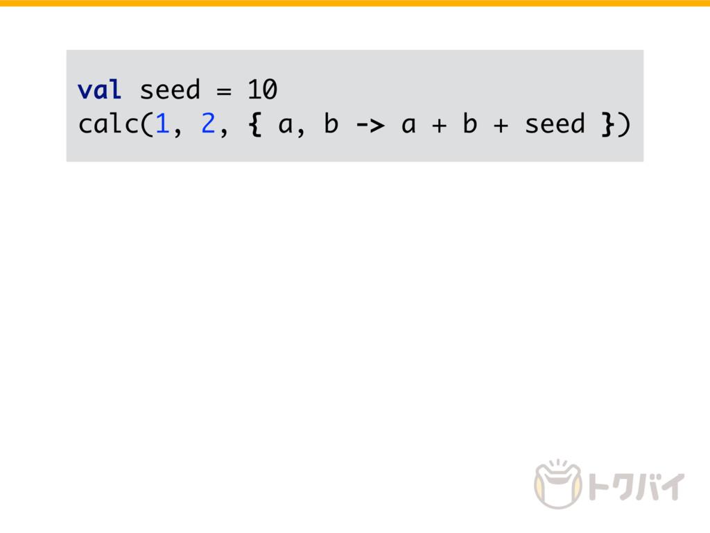 val seed = 10 calc(1, 2, { a, b -> a + b + seed...