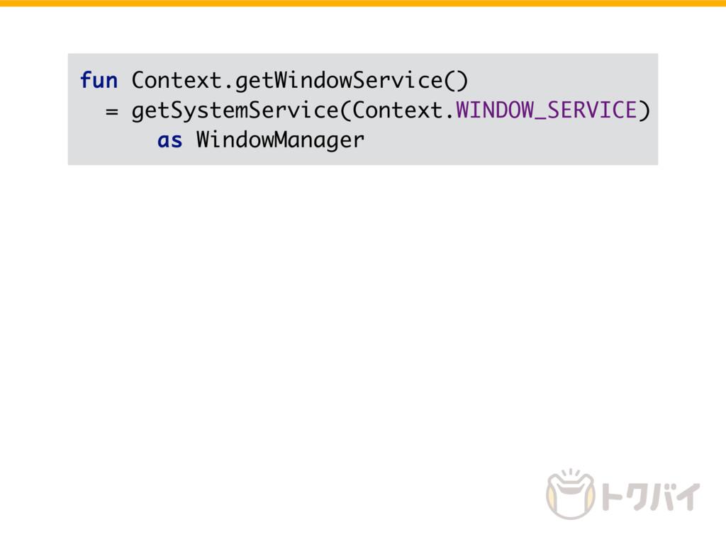 fun Context.getWindowService() = getSystemServi...