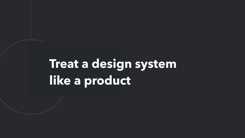 L Treat a design system like a product