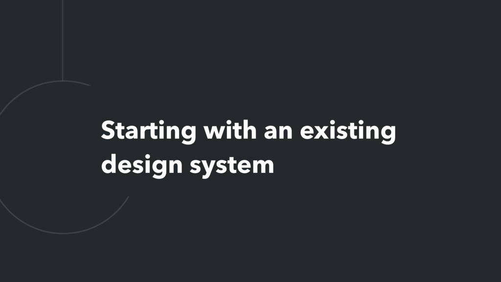 L Starting with an existing design system
