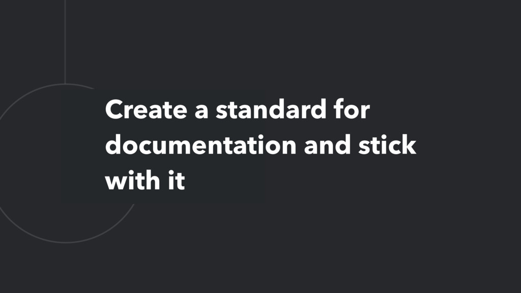 L Create a standard for documentation and stick...