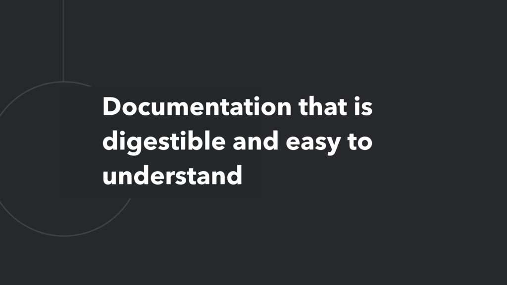 L Documentation that is digestible and easy to ...