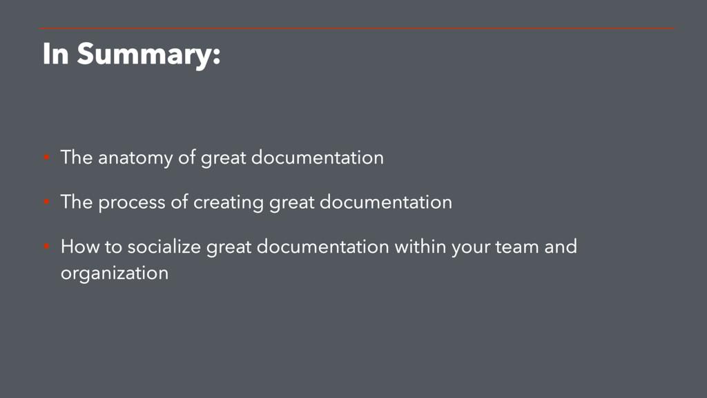 In Summary: • The anatomy of great documentatio...