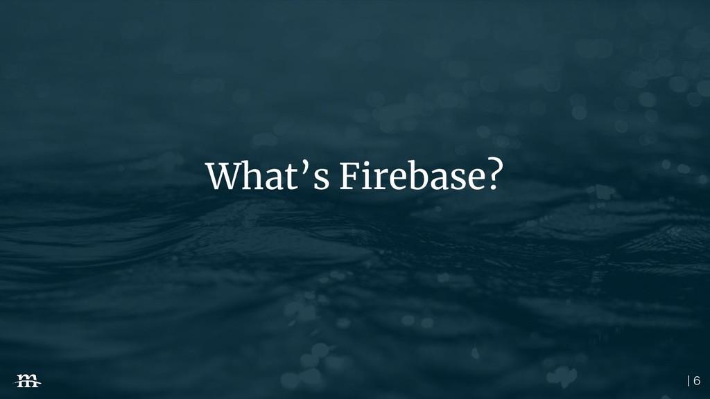 | 6 What's Firebase?