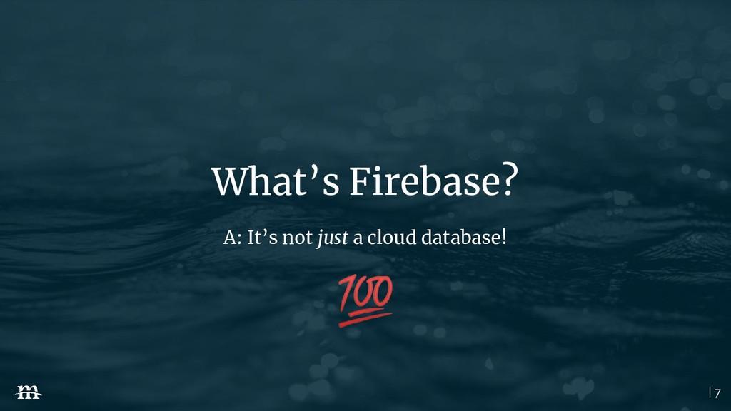 | 7 What's Firebase? A: It's not just a cloud d...