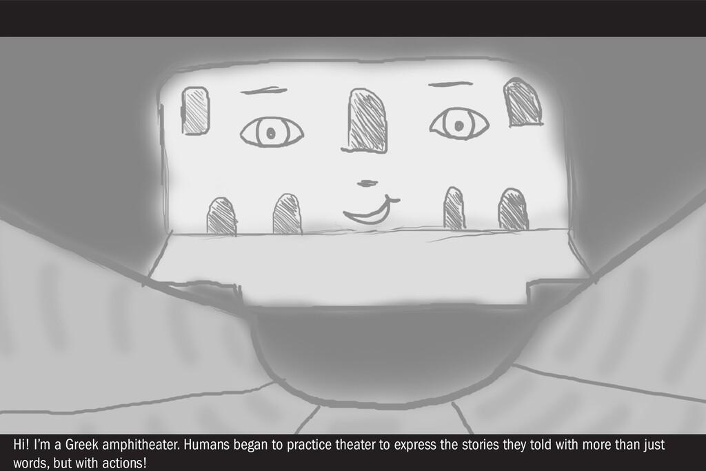 Hi! I'm a Greek amphitheater. Humans began to p...