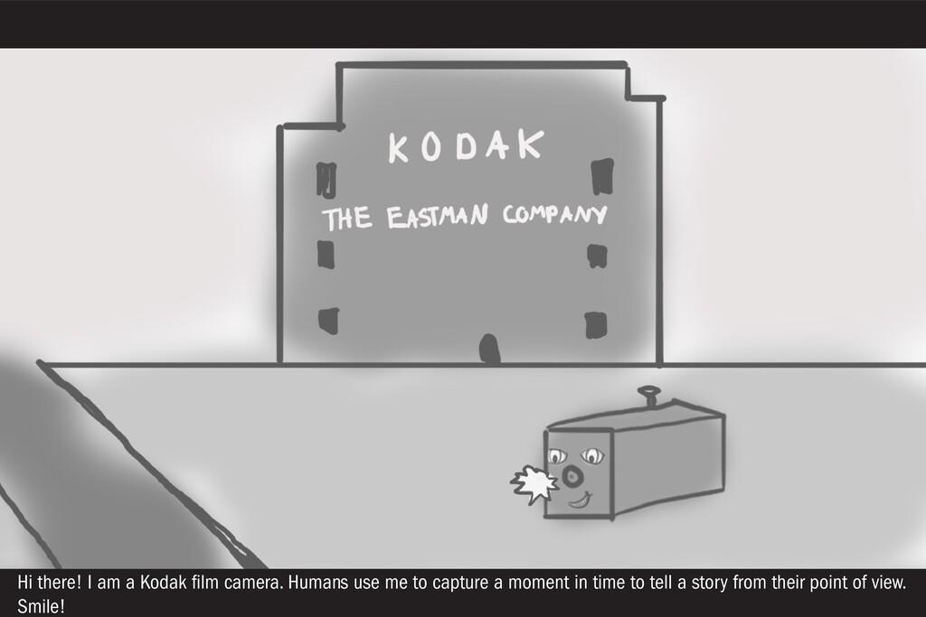 Hi there! I am a Kodak film camera. Humans use ...