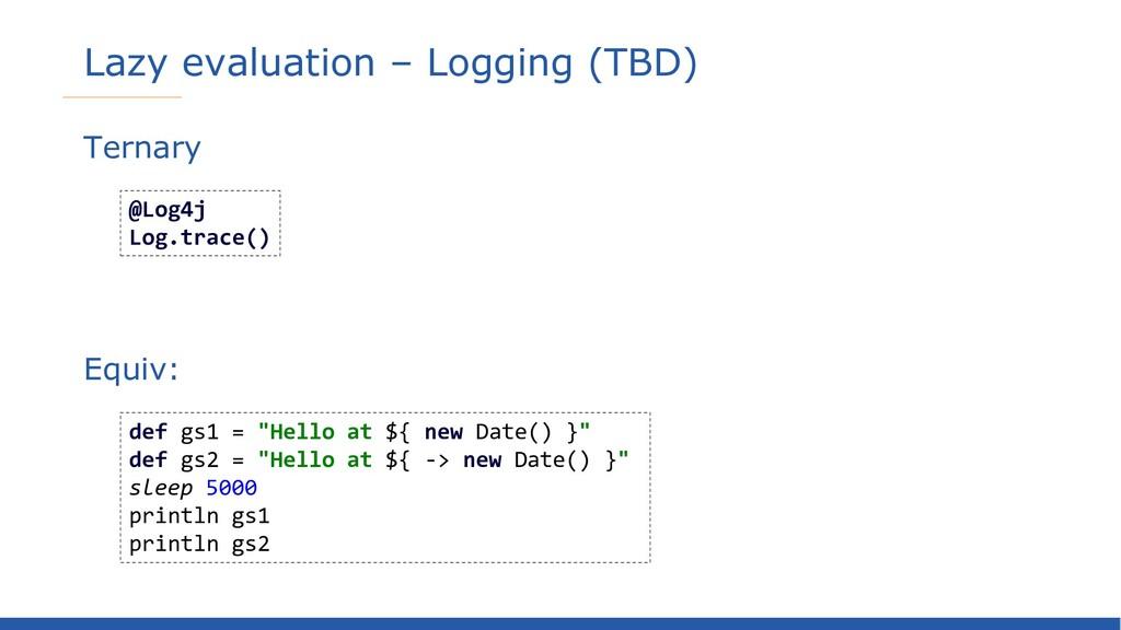 Lazy evaluation – Logging (TBD) Ternary Equiv: ...