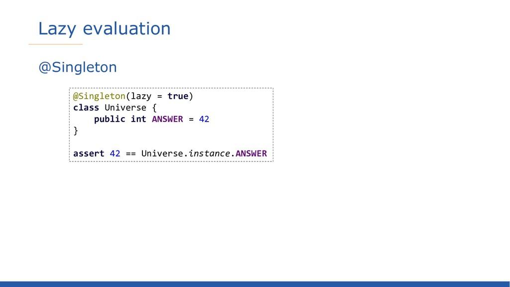 Lazy evaluation @Singleton @Singleton(lazy = tr...