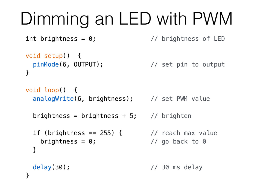 Dimming an LED with PWM int brightness = 0; // ...