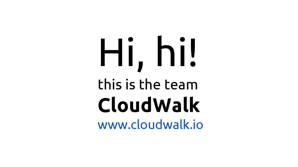 Hi, hi! this is the team CloudWalk www.cloudwal...