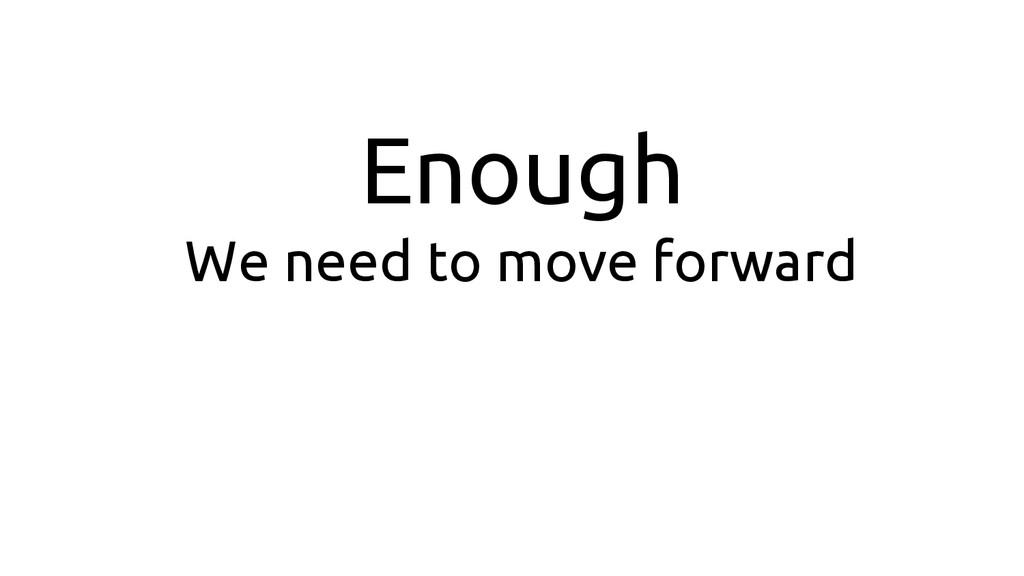 Enough We need to move forward