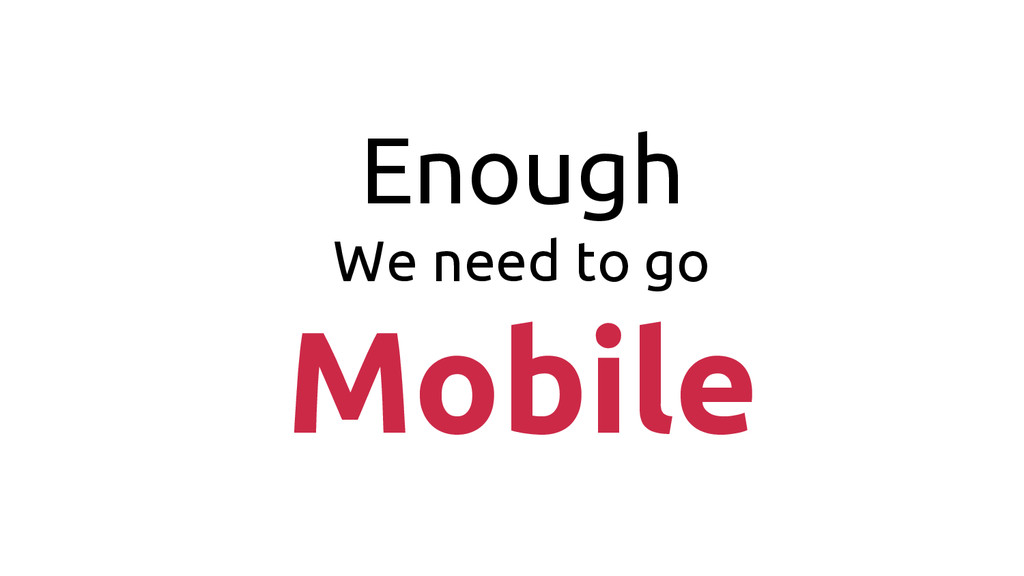 Enough We need to go Mobile