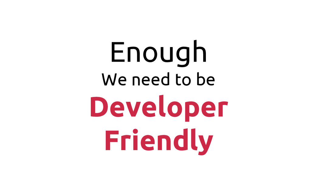 Enough We need to be Developer Friendly