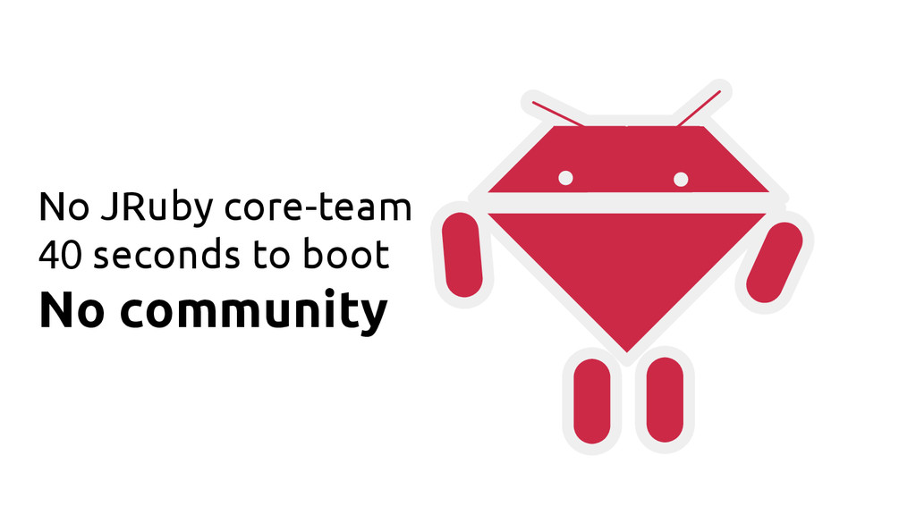 No JRuby core-team 40 seconds to boot No commun...