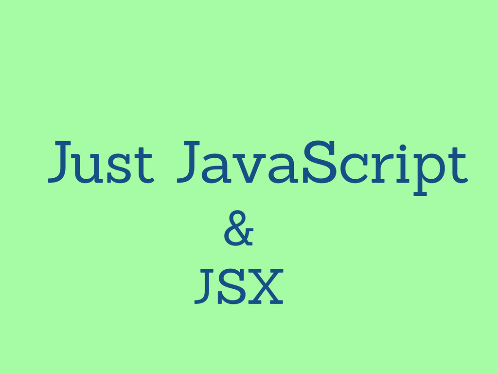 Just JavaScript & JSX