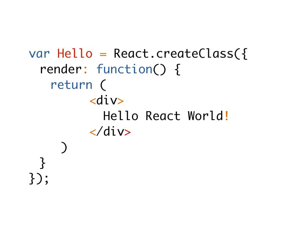 var Hello = React.createClass({ render: functio...