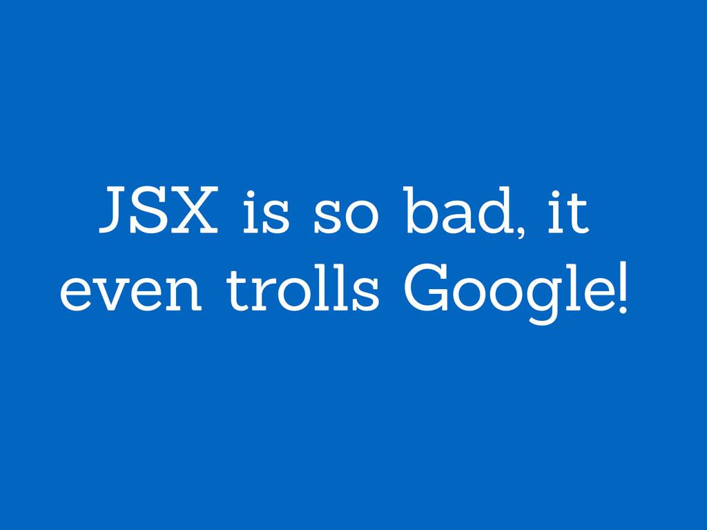 JSX is so bad, it even trolls Google!
