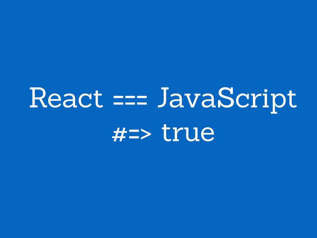React === JavaScript #=> true