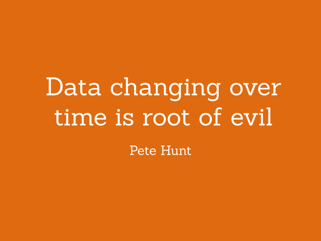 Data changing over time is root of evil Pete Hu...