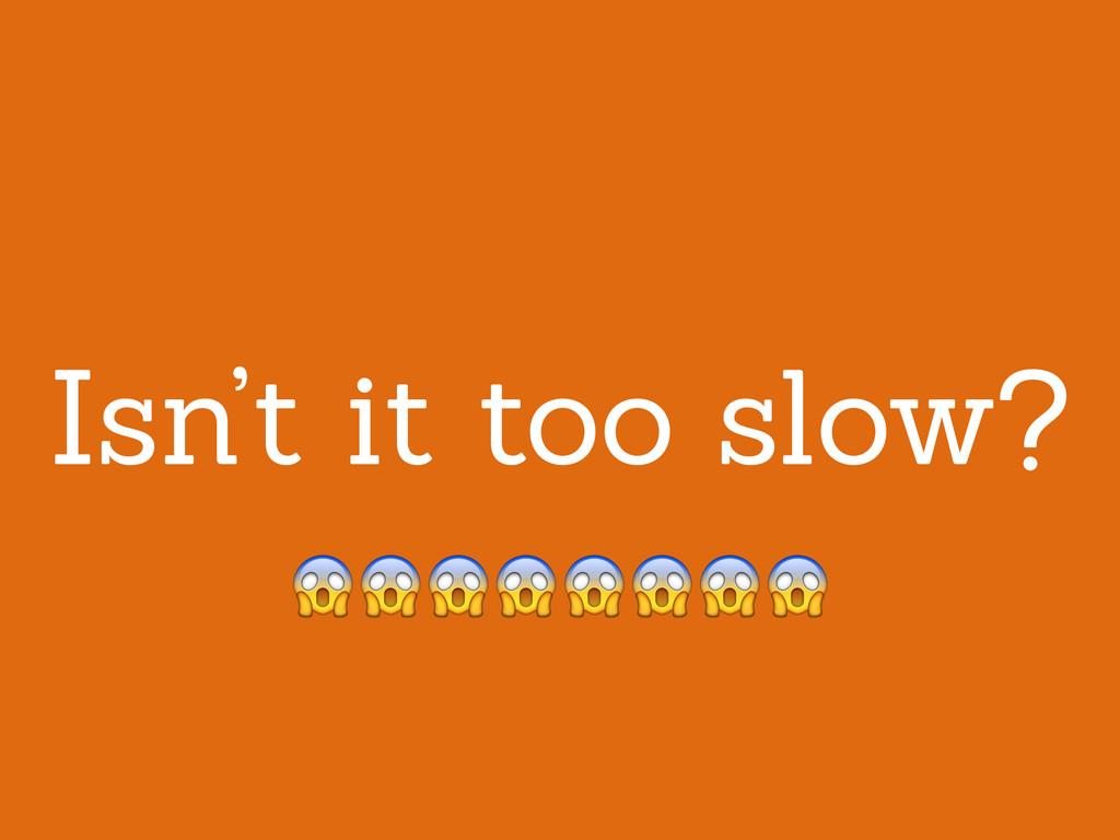 Isn't it too slow?