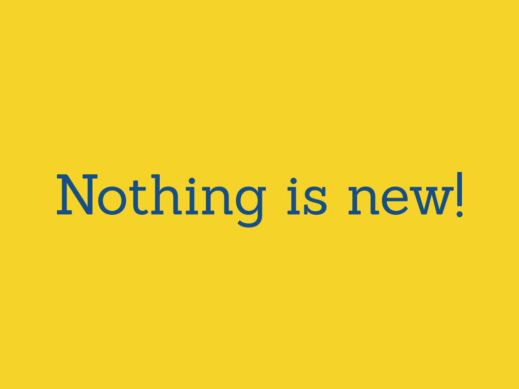 Nothing is new!
