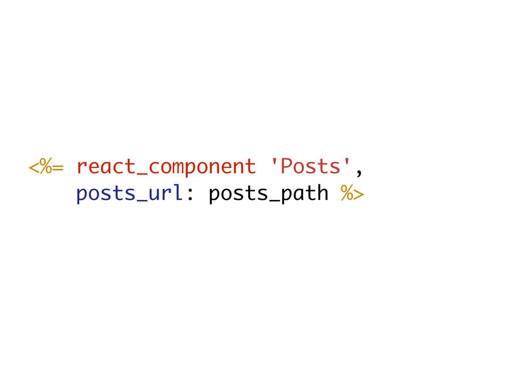 <%= react_component 'Posts', posts_url: posts_p...