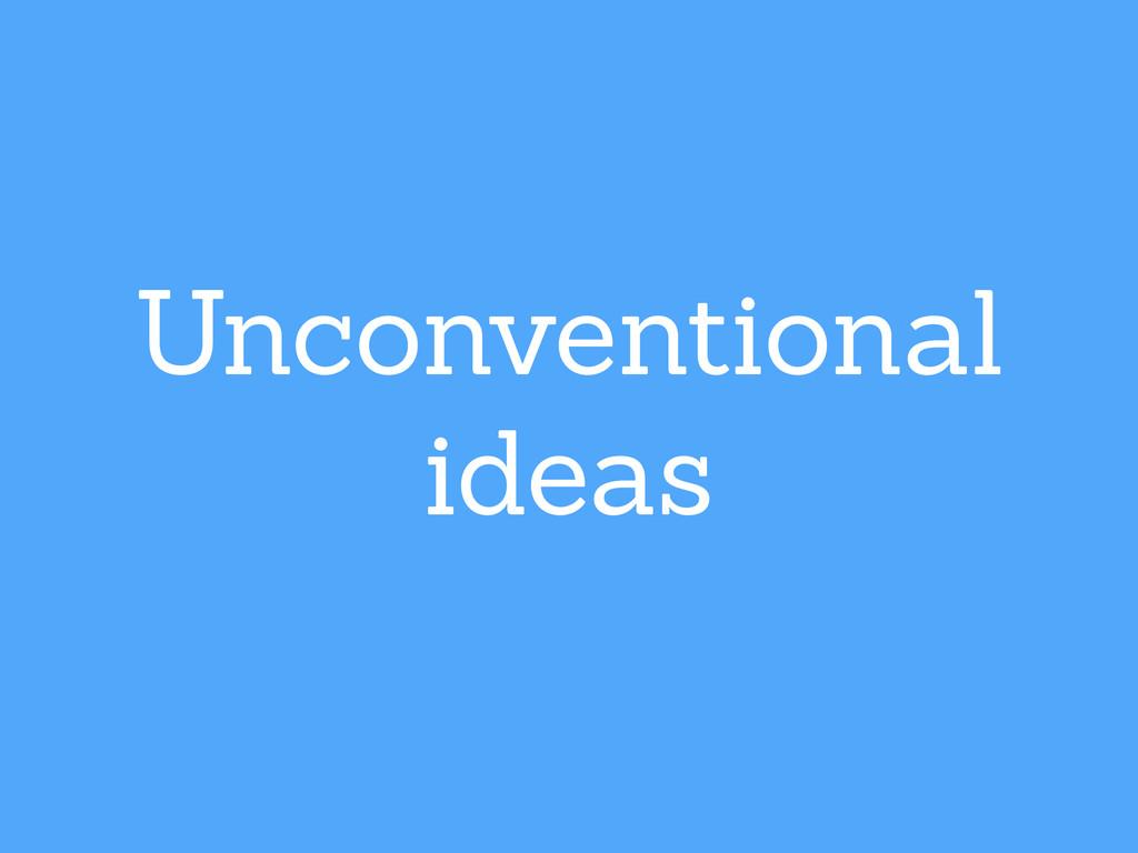 Unconventional ideas