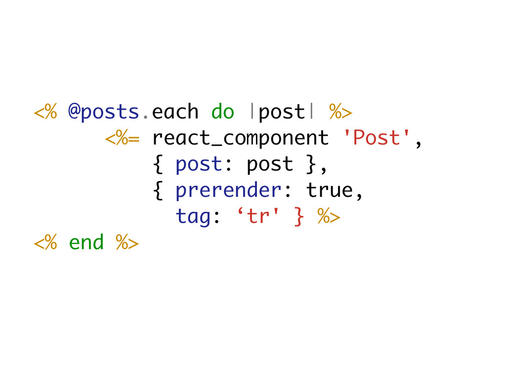 <% @posts.each do |post| %> <%= react_component...