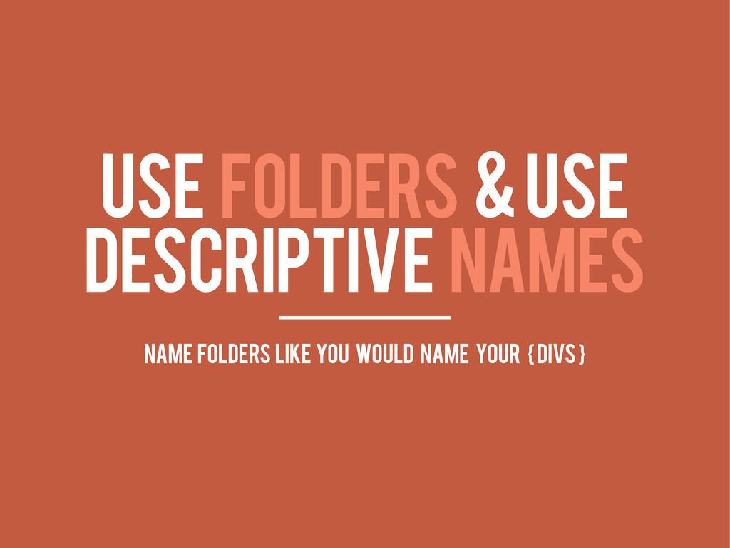 USE FOLDERS & USE DESCRIPTIVE NAMES name folder...