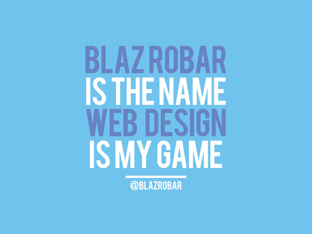 BLAZ ROBAR IS THE NAME WEB DESIGN IS MY GAME @b...