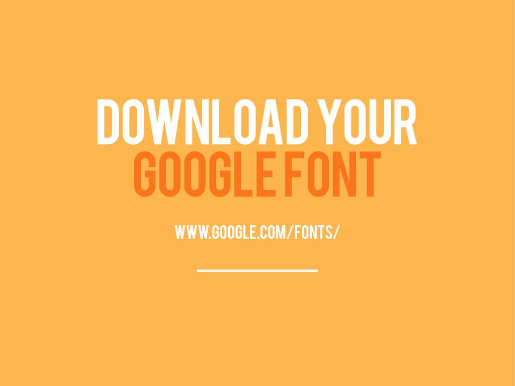 DOWNLOAD YOUR GOOGLE FONT www.google.com/fonts/