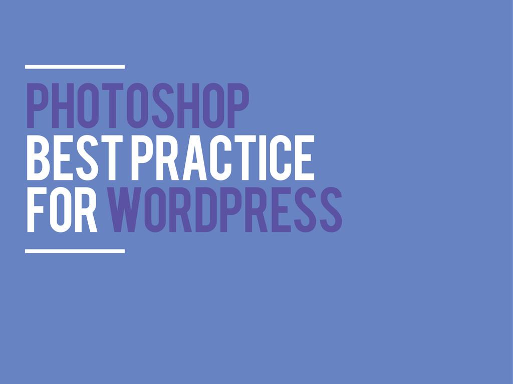 PHOTOSHOP BEST PRACTICE FOR WORDPRESS