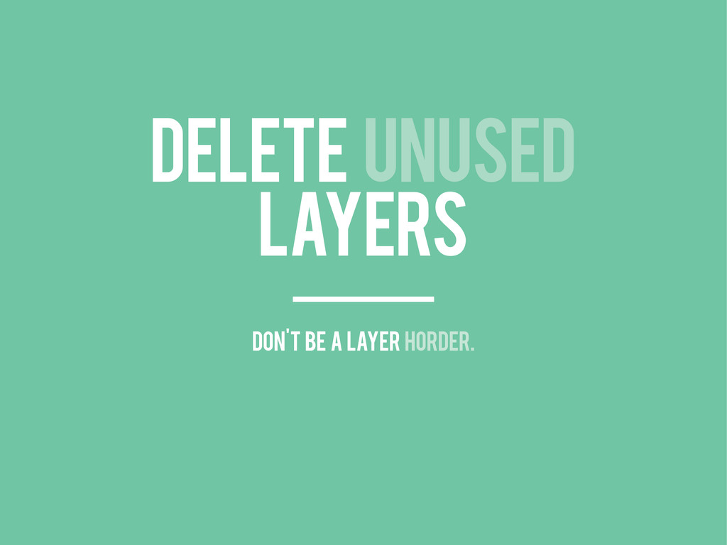DELETE UNUSED LAYERS don't be a layer horder.