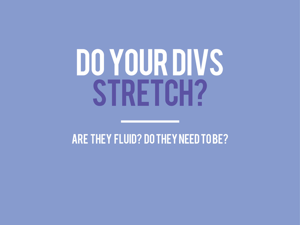 DO YOUR DIVS STRETCH? ARE THEY FLUID? DO THEY N...