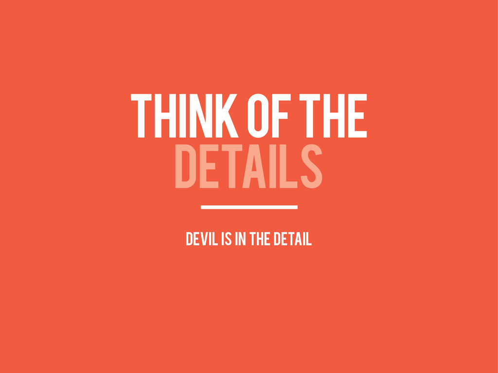 THINK OF THE DETAILS devil is in the detail
