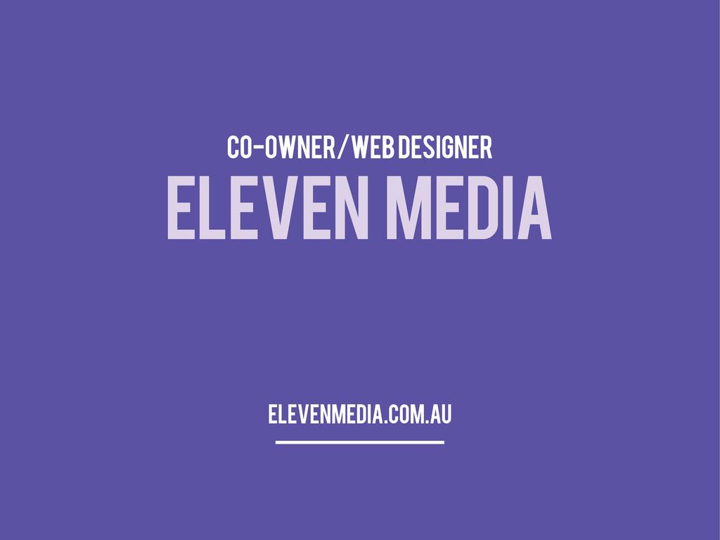 ELEVEN MEDIA CO-OWNER/WEB DESIGNER elevenmedia....