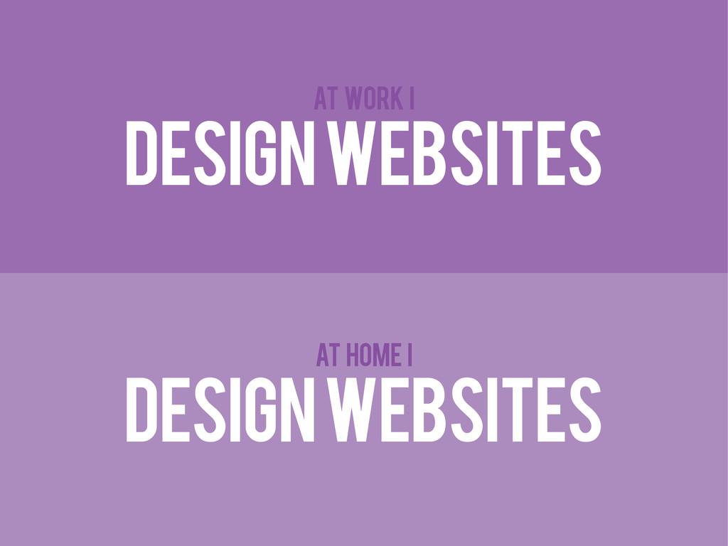 DESIGN WEBSITES DESIGN WEBSITES AT WORK I AT HO...