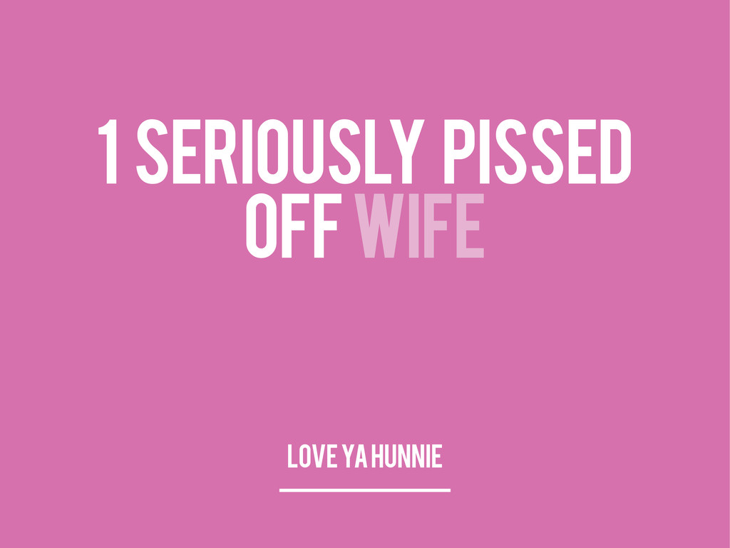 1 SERIOUSLY PISSED OFF WIFE LOVE YA HUNNIE