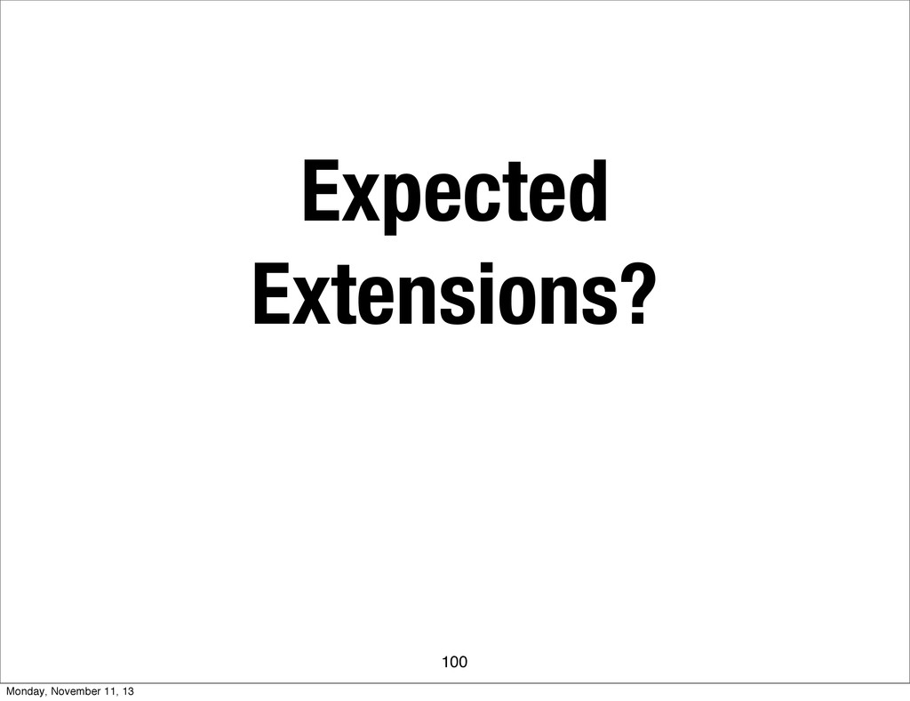 Expected Extensions? 100 Monday, November 11, 13