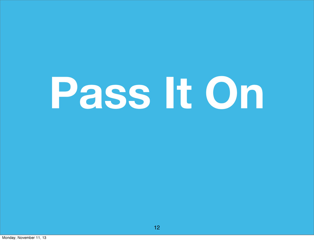 Pass It On 12 Monday, November 11, 13