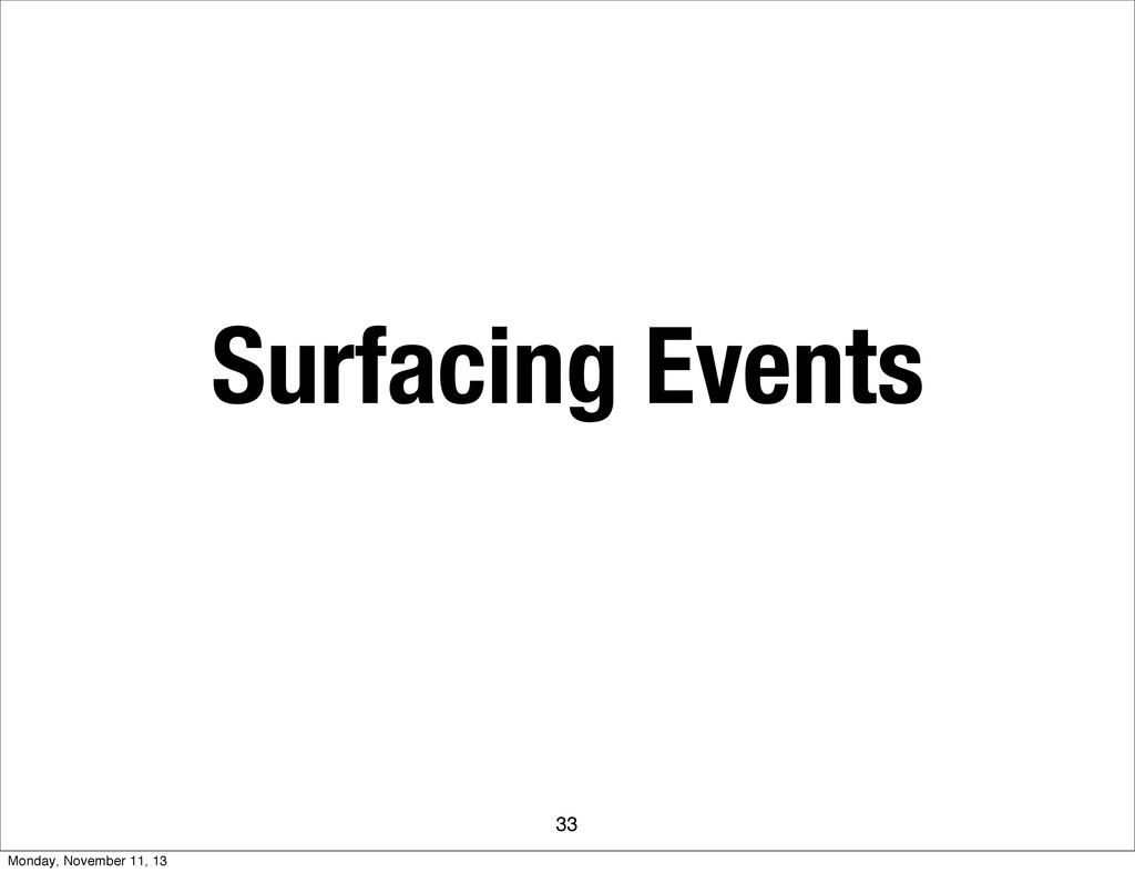Surfacing Events 33 Monday, November 11, 13