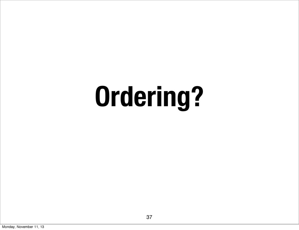 Ordering? 37 Monday, November 11, 13