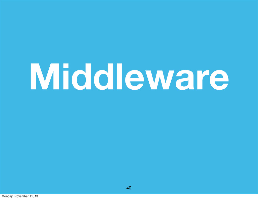 Middleware 40 Monday, November 11, 13