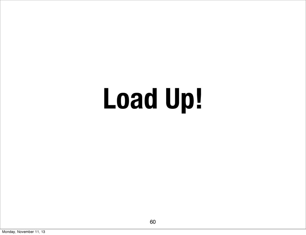 Load Up! 60 Monday, November 11, 13