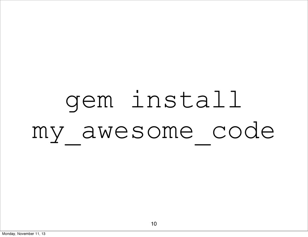 10 gem install my_awesome_code Monday, November...