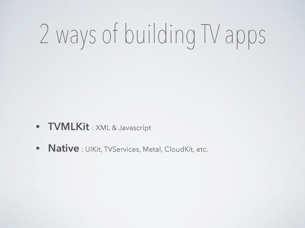 2 ways of building TV apps • TVMLKit : XML & Ja...