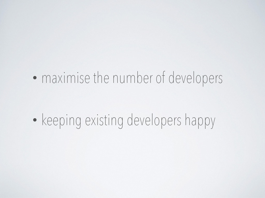 • maximise the number of developers • keeping e...