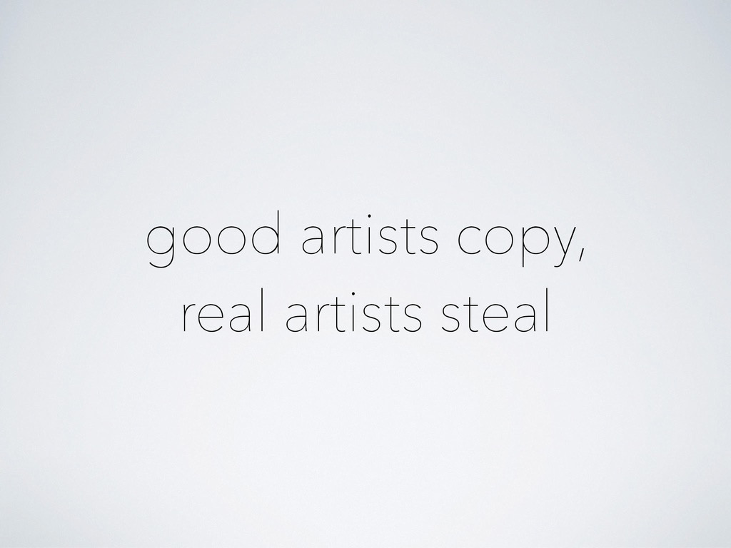 good artists copy, real artists steal